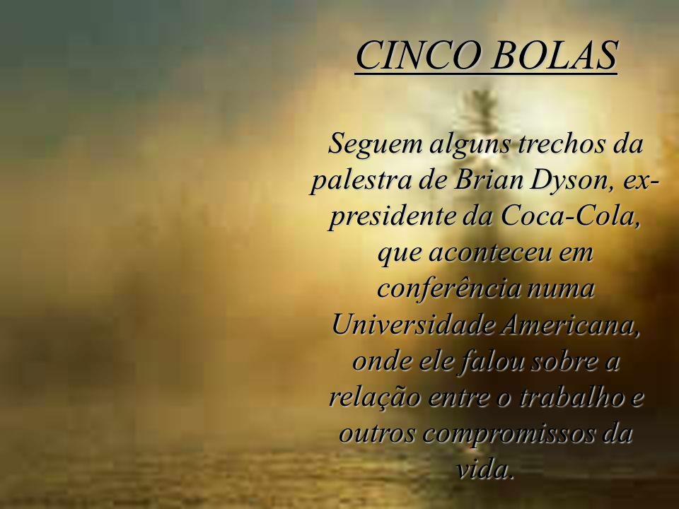 CINCO BOLAS Seguem alguns trechos da palestra de Brian Dyson, ex- presidente da Coca-Cola, que aconteceu em conferência numa Universidade Americana, o