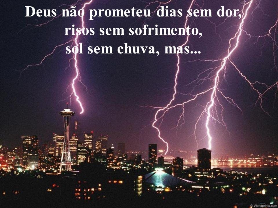 Deus não prometeu dias sem dor, risos sem sofrimento, sol sem chuva, mas...