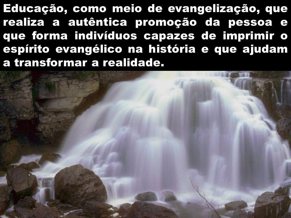 Educação, como meio de evangelização, que realiza a autêntica promoção da pessoa e que forma indivíduos capazes de imprimir o espírito evangélico na história e que ajudam a transformar a realidade.