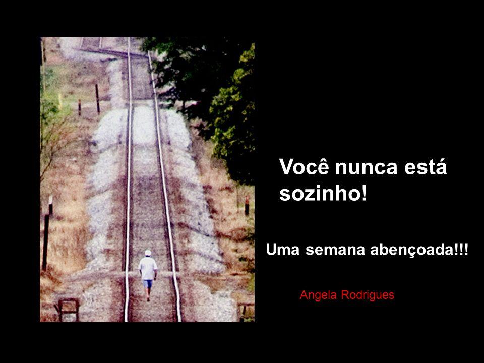 Você nunca está sozinho! Tena Uma semana abençoada!!! Angela Rodrigues