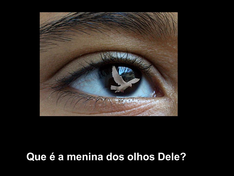 Que é a menina dos olhos Dele?
