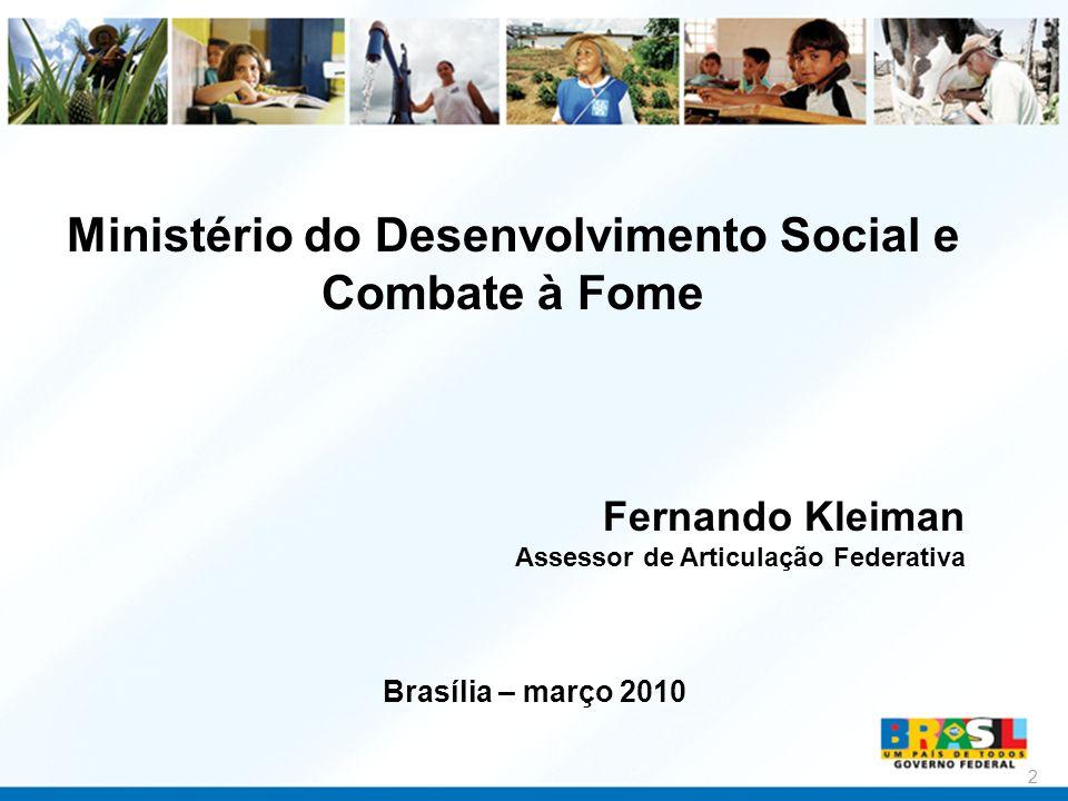 Ministério do Desenvolvimento Social e Combate à Fome 2 Fernando Kleiman Assessor de Articulação Federativa Brasília – março 2010