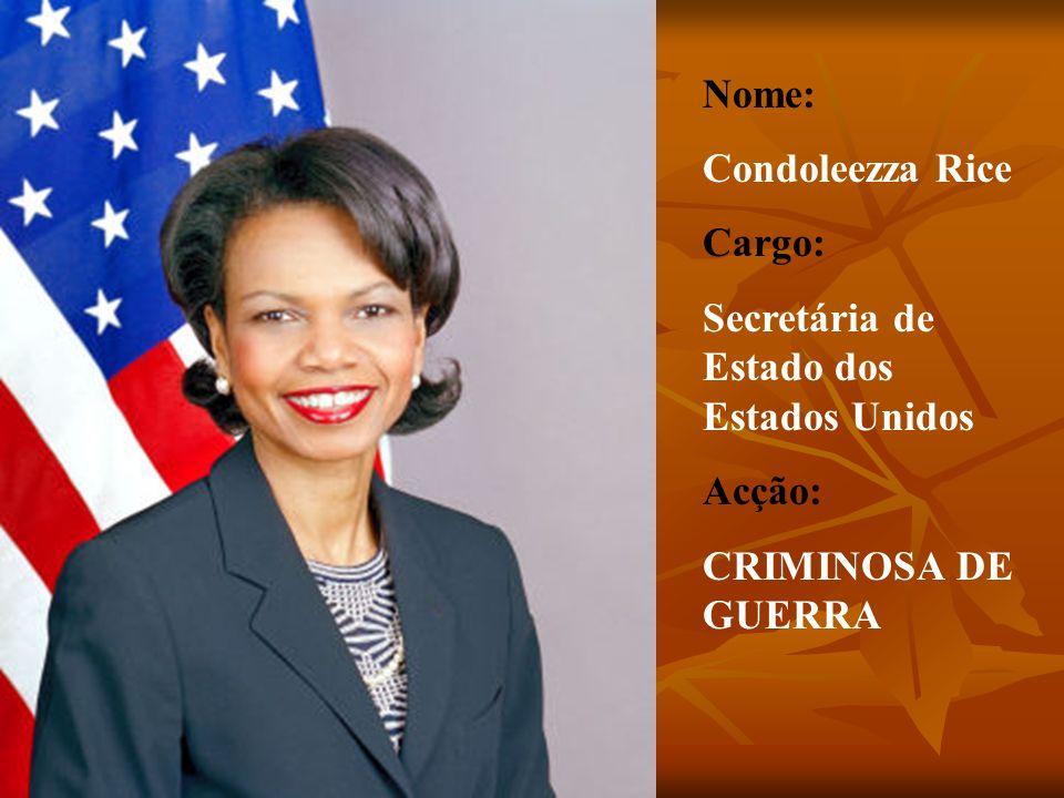 Nome: Condoleezza Rice Cargo: Secretária de Estado dos Estados Unidos Acção: CRIMINOSA DE GUERRA
