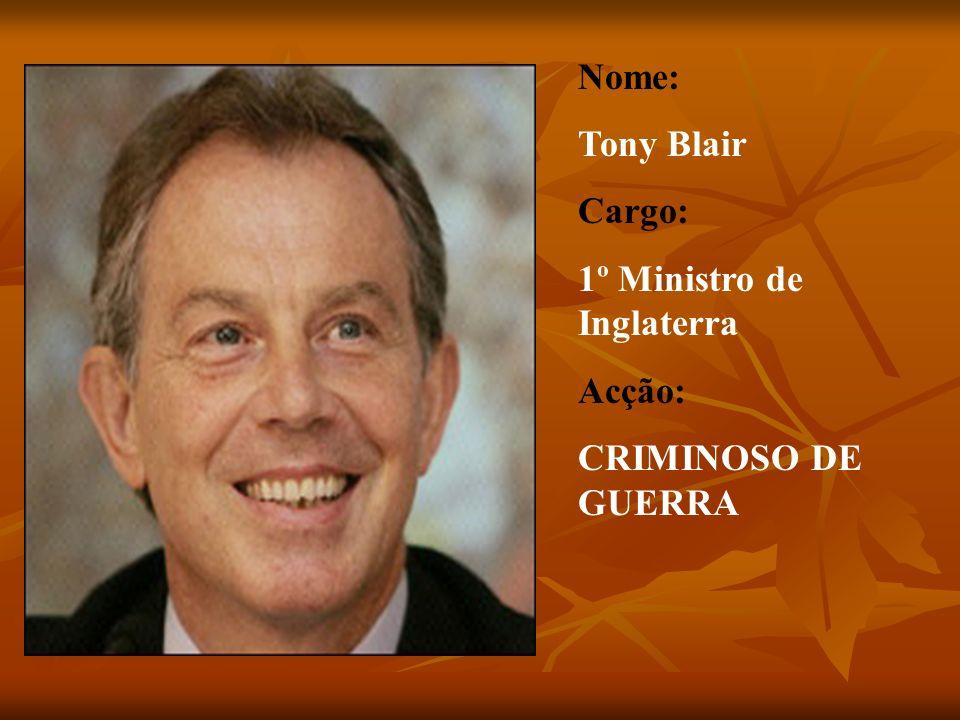 Nome: Tony Blair Cargo: 1º Ministro de Inglaterra Acção: CRIMINOSO DE GUERRA
