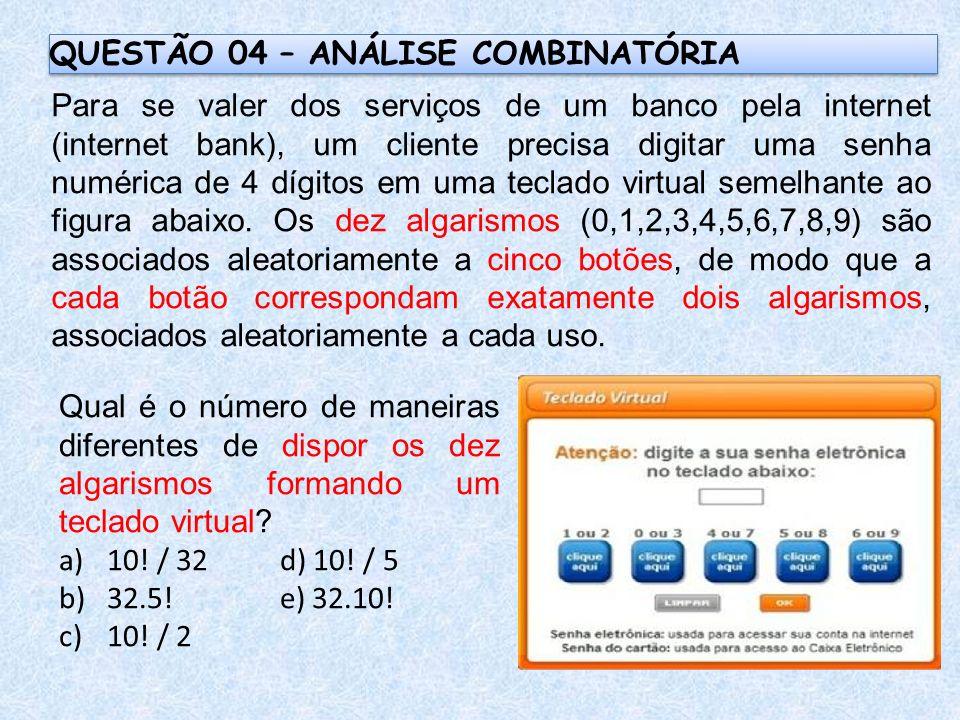 QUESTÃO 04 – ANÁLISE COMBINATÓRIA Para se valer dos serviços de um banco pela internet (internet bank), um cliente precisa digitar uma senha numérica