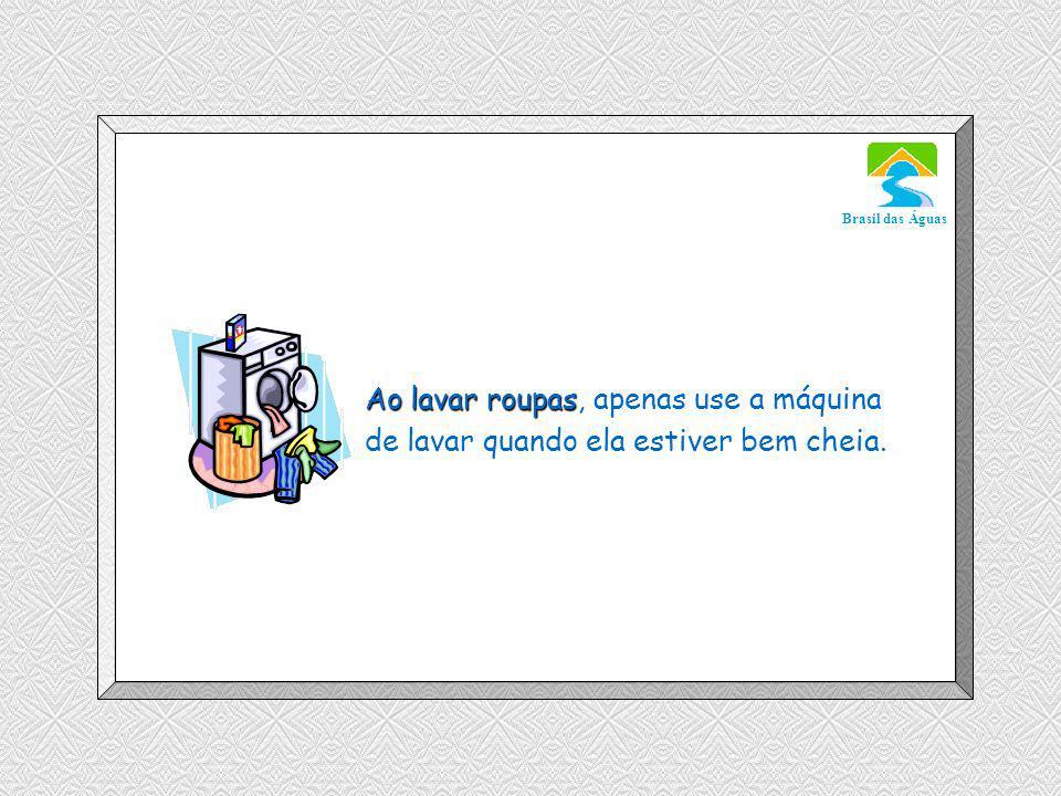 Luannarj@uol.com.br Brasil das Águas Ao lavar roupas Ao lavar roupas, apenas use a máquina de lavar quando ela estiver bem cheia.