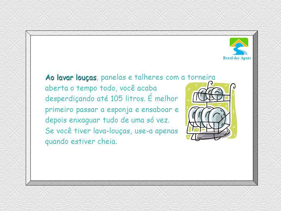 Luannarj@uol.com.br Brasil das Águas Ao lavar louças Ao lavar louças, panelas e talheres com a torneira aberta o tempo todo, você acaba desperdiçando até 105 litros.