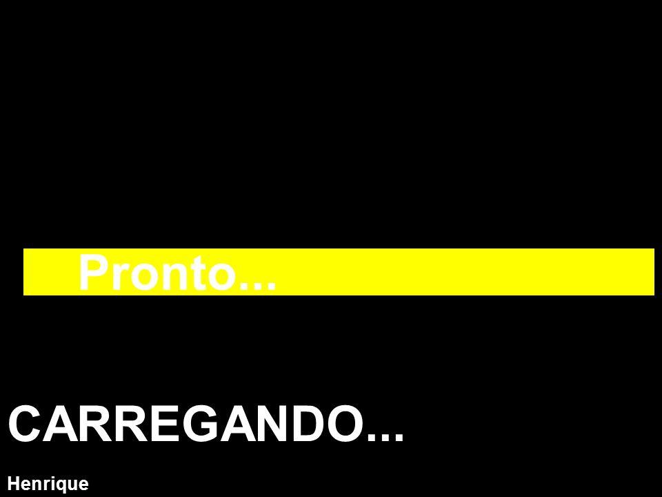 Henrique CARREGANDO... Pronto...