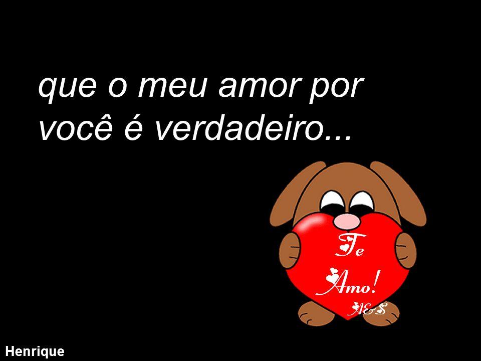 Henrique que o meu amor por você é verdadeiro...