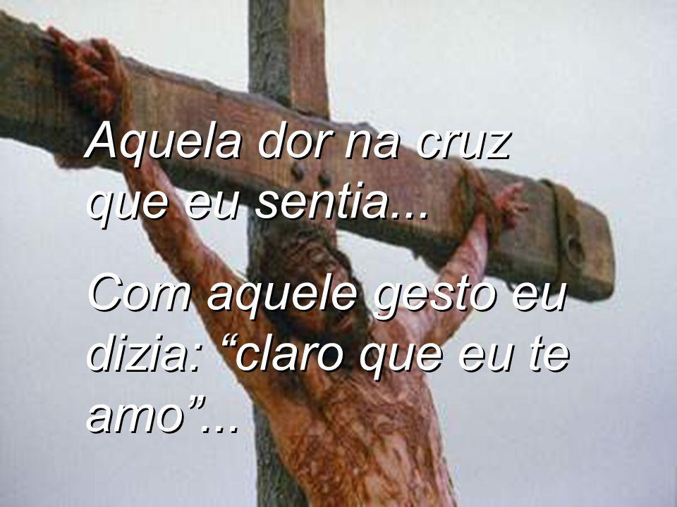 Henrique Aquela dor na cruz que eu sentia...Com aquele gesto eu dizia: claro que eu te amo...