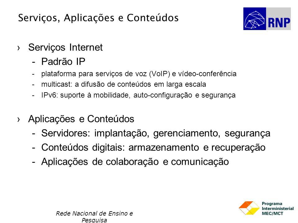 Rede Nacional de Ensino e Pesquisa Serviços, Aplicações e Conteúdos Serviços Internet Padrão IP plataforma para serviços de voz (VoIP) e vídeo-conferência multicast: a difusão de conteúdos em larga escala IPv6: suporte à mobilidade, auto-configuração e segurança Aplicações e Conteúdos Servidores: implantação, gerenciamento, segurança Conteúdos digitais: armazenamento e recuperação Aplicações de colaboração e comunicação