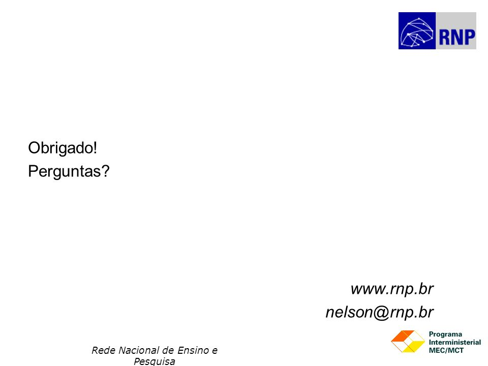 Rede Nacional de Ensino e Pesquisa Obrigado! Perguntas? www.rnp.br nelson@rnp.br