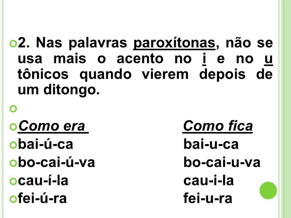 2. Nas palavras paroxítonas, não se usa mais o acento no i e no u tônicos quando vierem depois de um ditongo. Como era Como fica bai-ú-ca bai-u-ca bo-