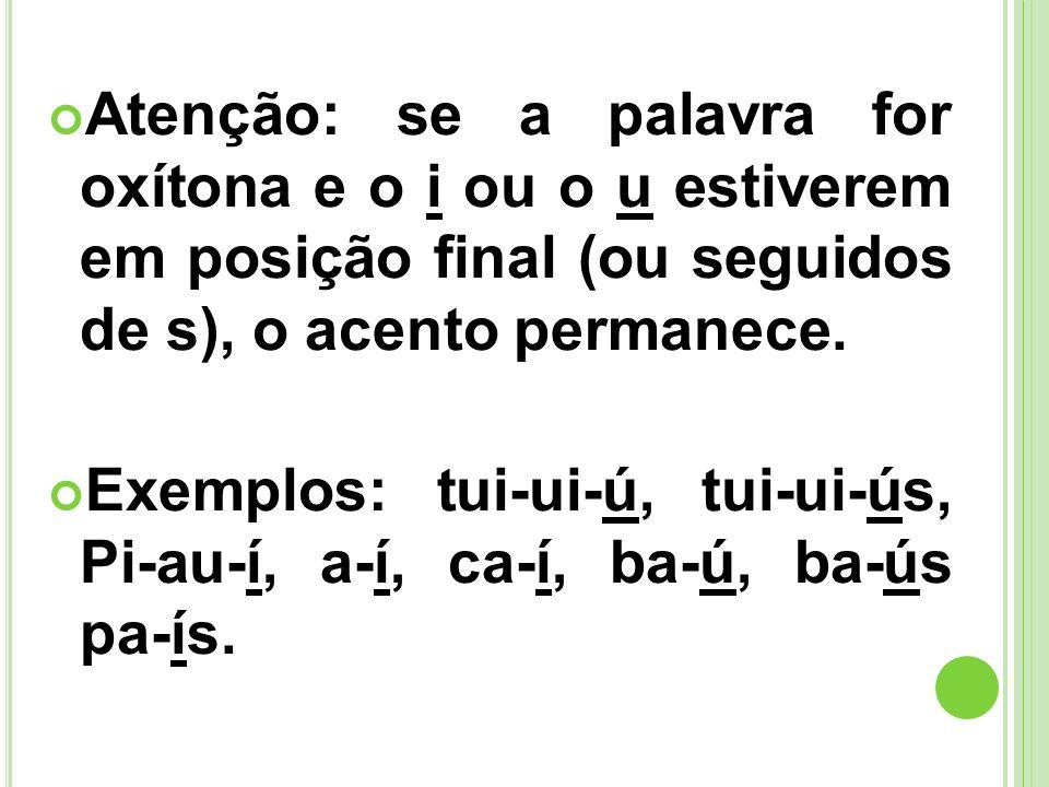 Atenção: se a palavra for oxítona e o i ou o u estiverem em posição final (ou seguidos de s), o acento permanece. Exemplos: tui-ui-ú, tui-ui-ús, Pi-au
