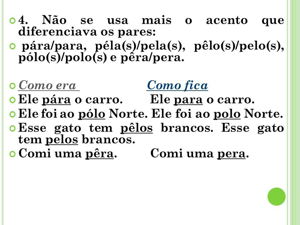 4. Não se usa mais o acento que diferenciava os pares: pára/para, péla(s)/pela(s), pêlo(s)/pelo(s), pólo(s)/polo(s) e pêra/pera. Como era Como fica El