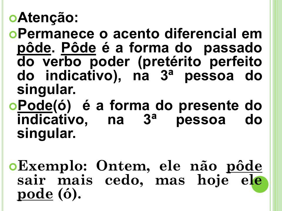 Atenção: Permanece o acento diferencial em pôde. Pôde é a forma do passado do verbo poder (pretérito perfeito do indicativo), na 3ª pessoa do singular