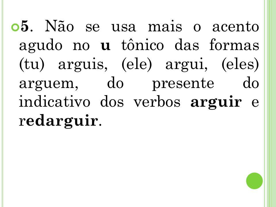 5. Não se usa mais o acento agudo no u tônico das formas (tu) arguis, (ele) argui, (eles) arguem, do presente do indicativo dos verbos arguir e r edar