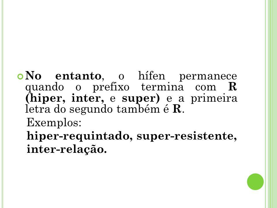 No entanto, o hífen permanece quando o prefixo termina com R (hiper, inter, e super) e a primeira letra do segundo também é R. Exemplos: hiper-requint