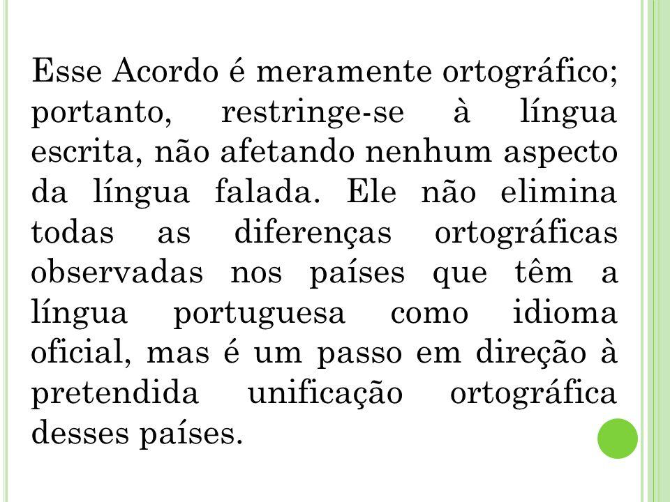 Esse Acordo é meramente ortográfico; portanto, restringe-se à língua escrita, não afetando nenhum aspecto da língua falada. Ele não elimina todas as d