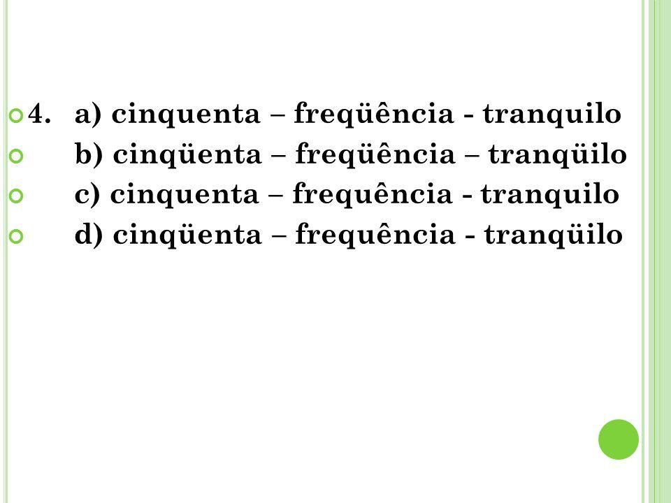 4.a) cinquenta – freqüência - tranquilo b) cinqüenta – freqüência – tranqüilo c) cinquenta – frequência - tranquilo d) cinqüenta – frequência - tranqü