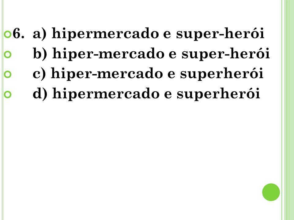 6.a) hipermercado e super-herói b) hiper-mercado e super-herói c) hiper-mercado e superherói d) hipermercado e superherói