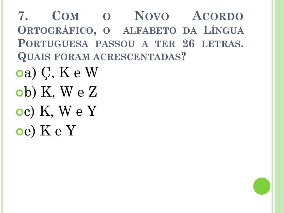 7. C OM O N OVO A CORDO O RTOGRÁFICO, O ALFABETO DA L ÍNGUA P ORTUGUESA PASSOU A TER 26 LETRAS. Q UAIS FORAM ACRESCENTADAS ? a) Ç, K e W b) K, W e Z c