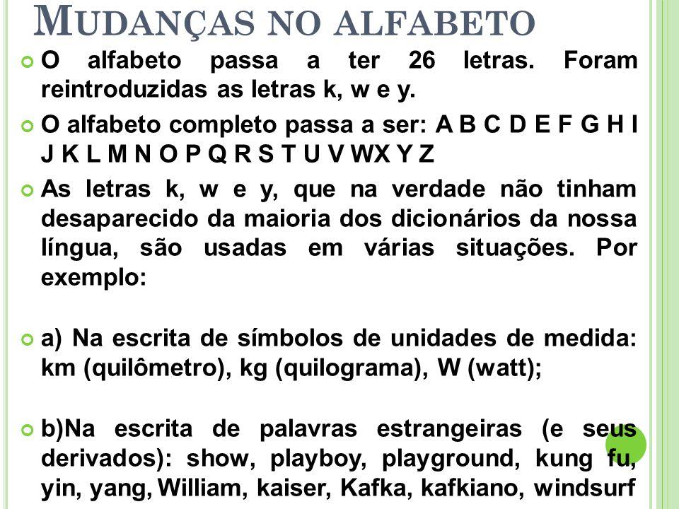 M UDANÇAS NO ALFABETO O alfabeto passa a ter 26 letras. Foram reintroduzidas as letras k, w e y. O alfabeto completo passa a ser: A B C D E F G H I J