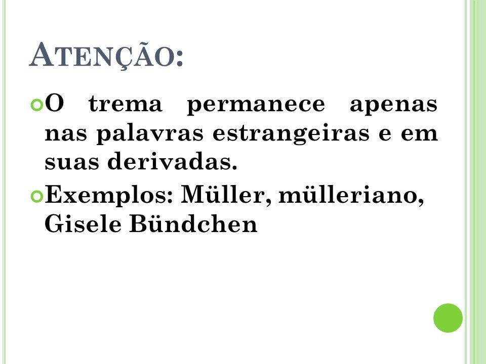 A TENÇÃO : O trema permanece apenas nas palavras estrangeiras e em suas derivadas. Exemplos: Müller, mülleriano, Gisele Bündchen
