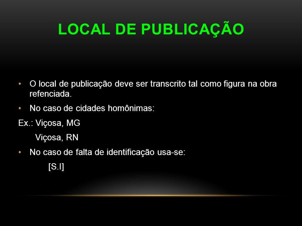 LOCAL DE PUBLICAÇÃO O local de publicação deve ser transcrito tal como figura na obra refenciada. No caso de cidades homônimas: Ex.: Viçosa, MG Viçosa