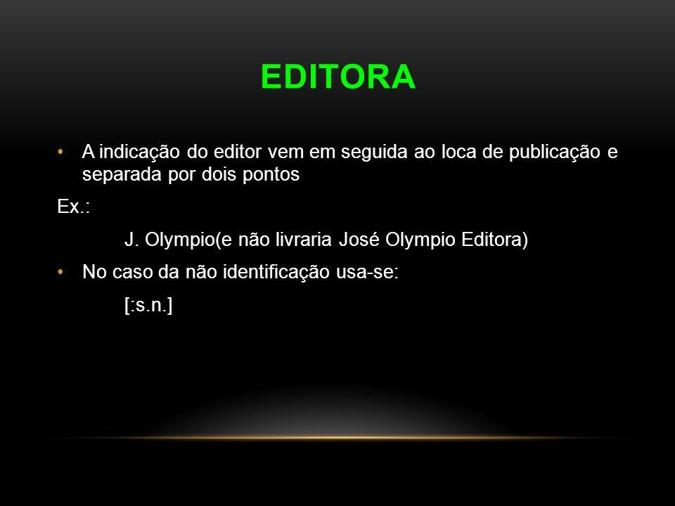 EDITORA A indicação do editor vem em seguida ao loca de publicação e separada por dois pontos Ex.: J. Olympio(e não livraria José Olympio Editora) No