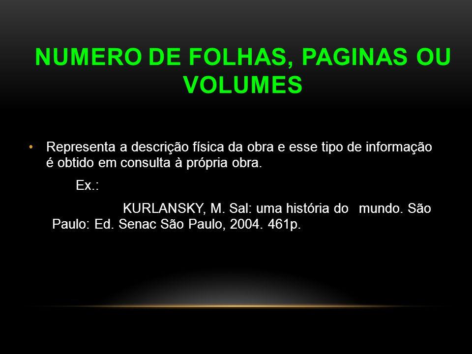 NUMERO DE FOLHAS, PAGINAS OU VOLUMES Representa a descrição física da obra e esse tipo de informação é obtido em consulta à própria obra. Ex.: KURLANS