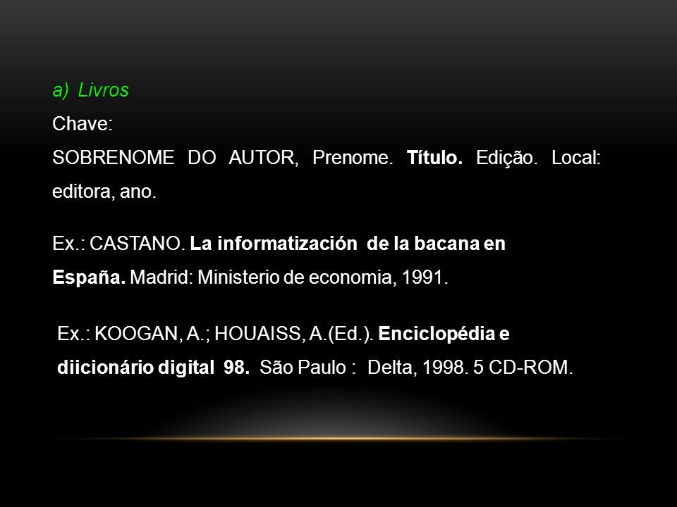 a)Livros Chave: SOBRENOME DO AUTOR, Prenome. Título. Edição. Local: editora, ano. Ex.: CASTANO. La informatización de la bacana en España. Madrid: Min