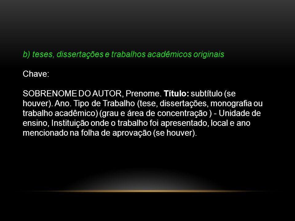b) teses, dissertações e trabalhos acadêmicos originais Chave: SOBRENOME DO AUTOR, Prenome. Título: subtítulo (se houver). Ano. Tipo de Trabalho (tese