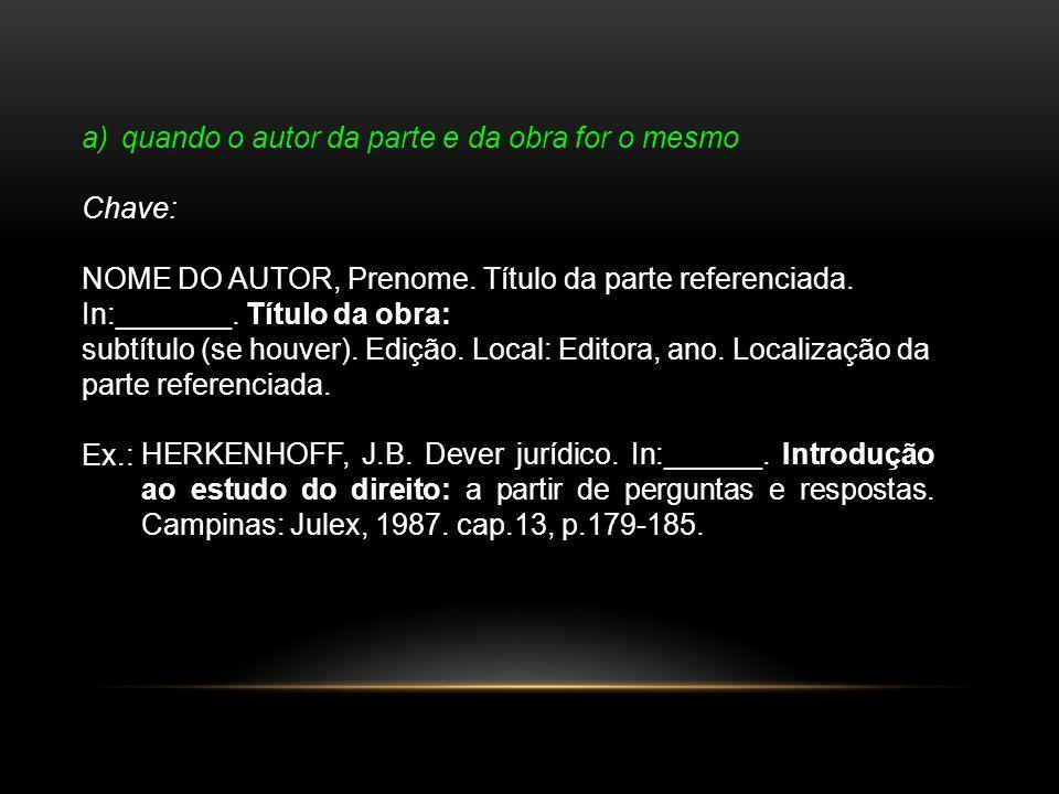 a)quando o autor da parte e da obra for o mesmo Chave: NOME DO AUTOR, Prenome. Título da parte referenciada. In:_______. Título da obra: subtítulo (se