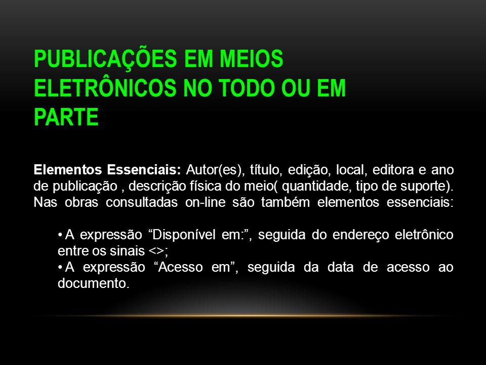 PUBLICAÇÕES EM MEIOS ELETRÔNICOS NO TODO OU EM PARTE Elementos Essenciais: Autor(es), título, edição, local, editora e ano de publicação, descrição fí