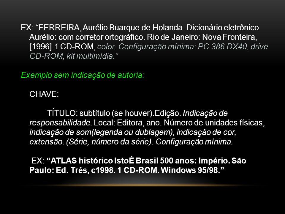 EX: FERREIRA, Aurélio Buarque de Holanda. Dicionário eletrônico Aurélio: com corretor ortográfico. Rio de Janeiro: Nova Fronteira, [1996].1 CD-ROM, co