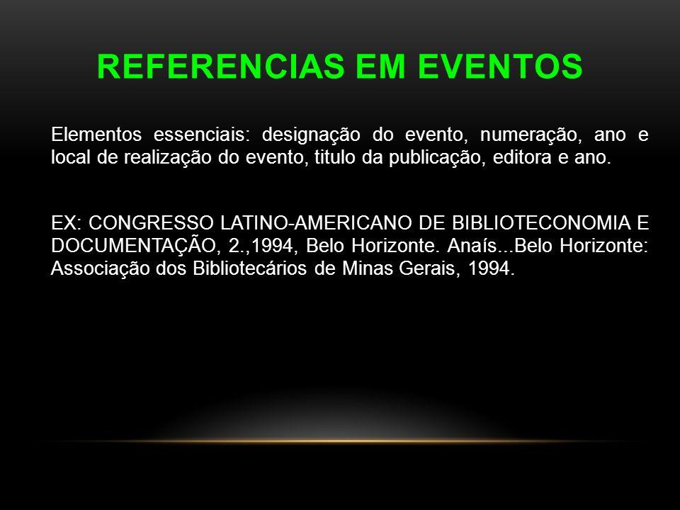 REFERENCIAS EM EVENTOS Elementos essenciais: designação do evento, numeração, ano e local de realização do evento, titulo da publicação, editora e ano