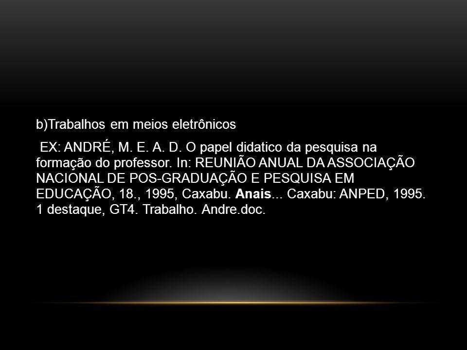 b)Trabalhos em meios eletrônicos EX: ANDRÉ, M. E. A. D. O papel didatico da pesquisa na formação do professor. In: REUNIÃO ANUAL DA ASSOCIAÇÃO NACIONA