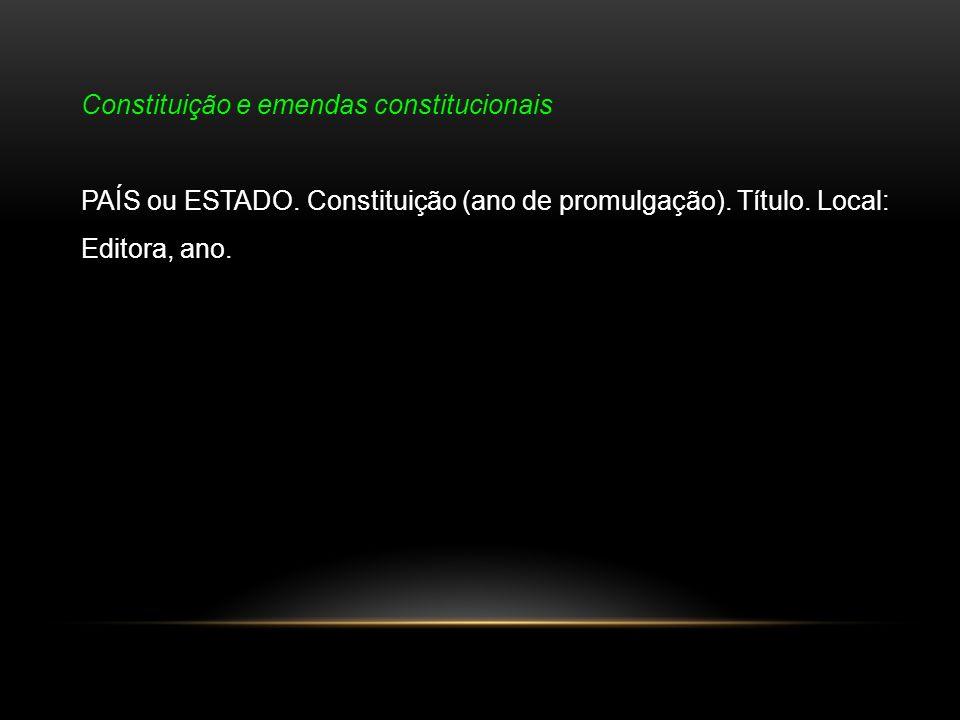 Constituição e emendas constitucionais PAÍS ou ESTADO. Constituição (ano de promulgação). Título. Local: Editora, ano.