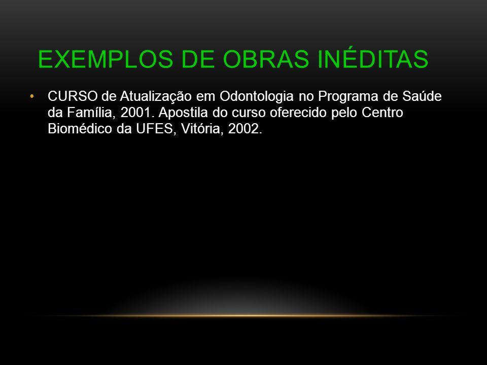 EXEMPLOS DE OBRAS INÉDITAS CURSO de Atualização em Odontologia no Programa de Saúde da Família, 2001. Apostila do curso oferecido pelo Centro Biomédic