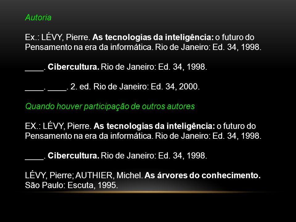Autoria Ex.: LÉVY, Pierre. As tecnologias da inteligência: o futuro do Pensamento na era da informática. Rio de Janeiro: Ed. 34, 1998. ____. Cibercult