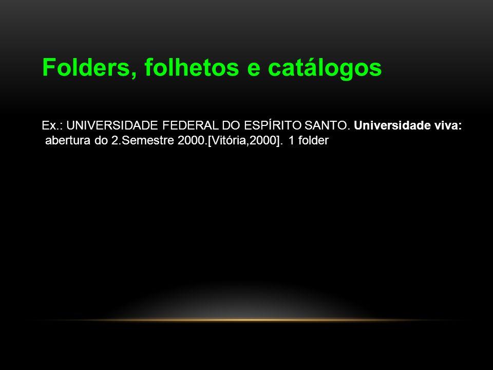 Folders, folhetos e catálogos Ex.: UNIVERSIDADE FEDERAL DO ESPÍRITO SANTO. Universidade viva: abertura do 2.Semestre 2000.[Vitória,2000]. 1 folder
