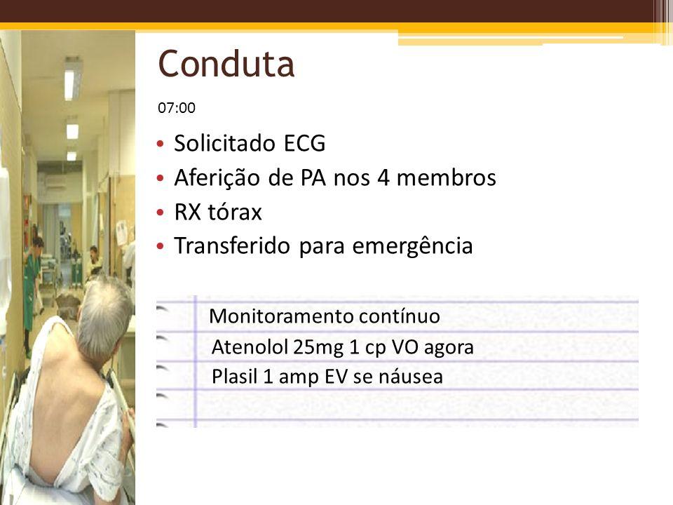 Conduta Solicitado ECG Aferição de PA nos 4 membros RX tórax Transferido para emergência 07:00 Monitoramento contínuo Atenolol 25mg 1 cp VO agora Plas