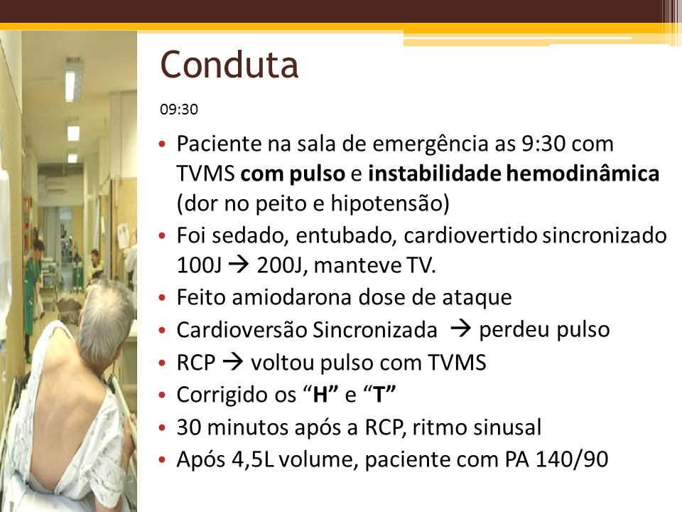 Conduta Paciente na sala de emergência as 9:30 com TVMS com pulso e instabilidade hemodinâmica (dor no peito e hipotensão) Foi sedado, entubado, cardi