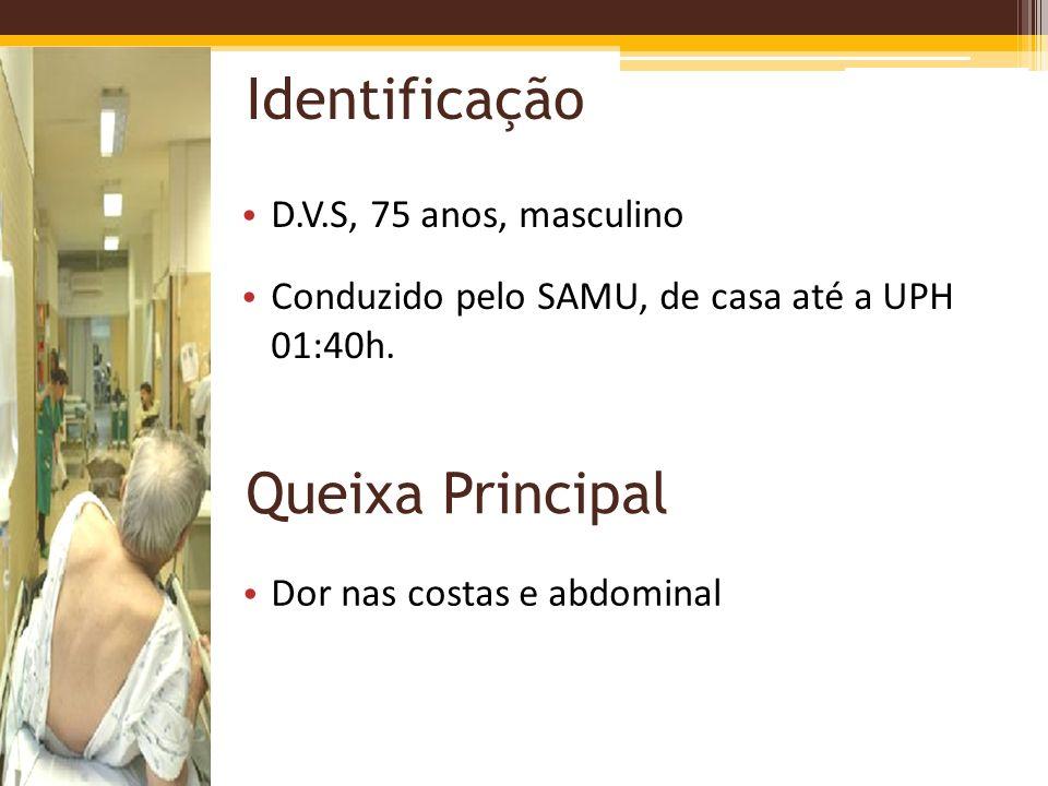 Identificação D.V.S, 75 anos, masculino Conduzido pelo SAMU, de casa até a UPH 01:40h. Queixa Principal Dor nas costas e abdominal