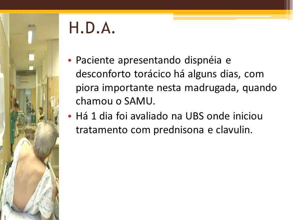 H.D.A. Paciente apresentando dispnéia e desconforto torácico há alguns dias, com piora importante nesta madrugada, quando chamou o SAMU. Há 1 dia foi