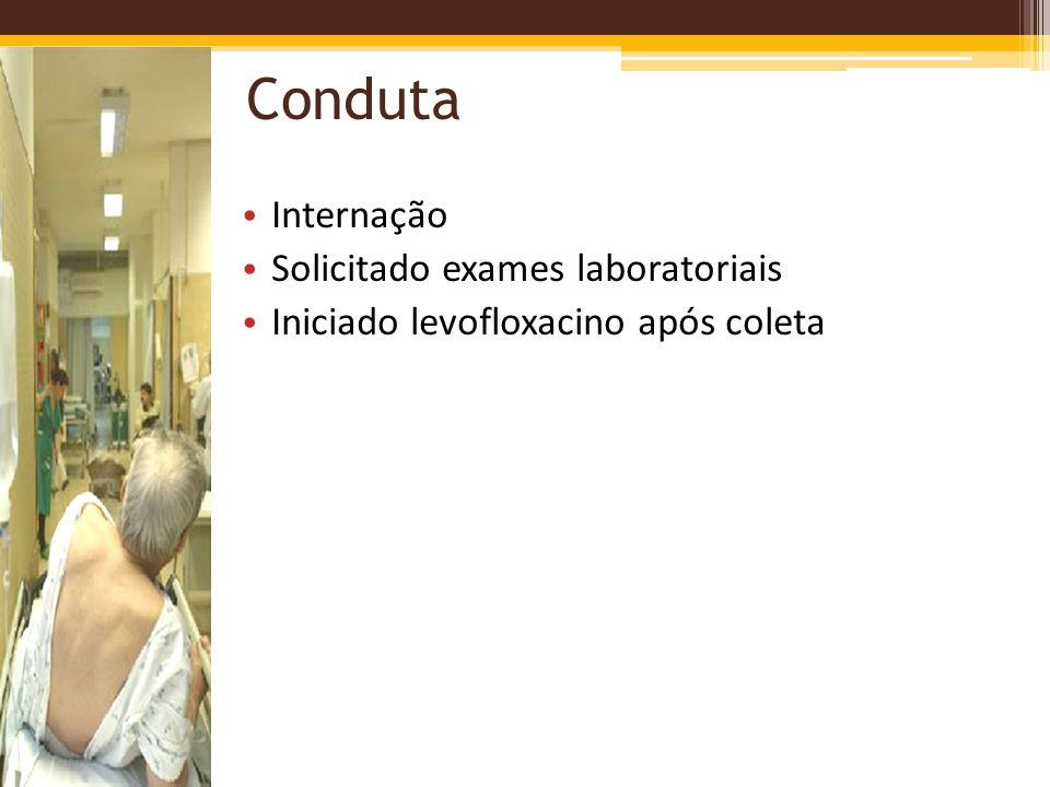 Conduta Internação Solicitado exames laboratoriais Iniciado levofloxacino após coleta