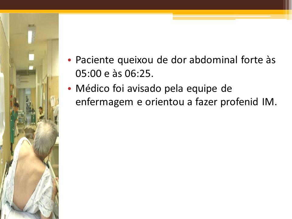 Paciente queixou de dor abdominal forte às 05:00 e às 06:25. Médico foi avisado pela equipe de enfermagem e orientou a fazer profenid IM.