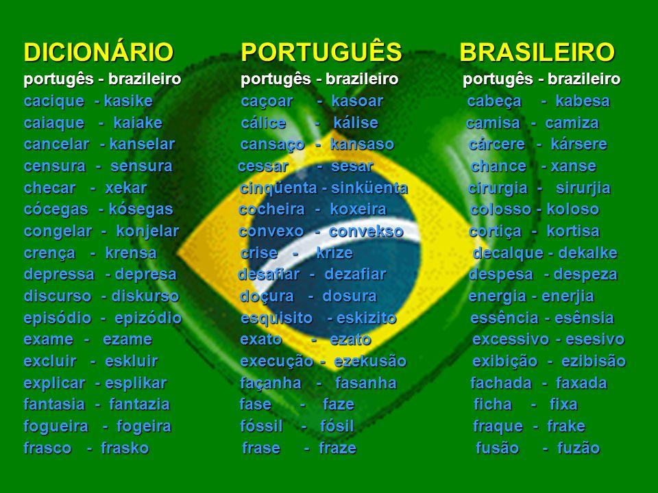 DICIONÁRIO PORTUGUÊS BRASILEIRO portugês - brazileiro portugês - brazileiro portugês - brazileiro abscesso - abseso abençoar - abensoar abolição - abolisão aborígine - aboríjine aborrecer - aborreser abraçar - abrasar acácia - akásia açafrão - asafrão açaí - asaí acasalar - akazalar acaso - akazo aceitar - aseitar acesso - aseso aceso - asezo achatar - axatar ácido - ásido açoitar - asoitar aconchego - akonxego acréscimo-akrésimo adesivo - adezivo adoçar - adosar adolescente - adolesente afeição - afeisão águia - ágia alçada - alsada alisar - alizar amaciar - amasiar ambição - ambisão argila - arjila artesão - artezão artifício - artifísio avesso - aveso axila - aksila aviso - avizo balanço - balanso banquete - bankete baronesa - baroneza beliche - belixe besouro - bezouro bicho - bixo bloquear - blokear bossa - bosa boxe - bokse braço - braso brasa - braza brecha - brexa bugiganga - bujiganga bússola - búsola burguês - burgês cabeça - kabesa cachaça - kaxasa