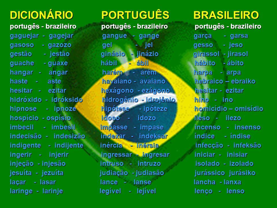 DICIONÁRIO PORTUGUÊS BRASILEIRO portugês - brazileiro portugês - brazileiro portugês - brazileiro cacique - kasike caçoar - kasoar cabeça - kabesa caiaque - kaiake cálice - kálise camisa - camiza cancelar - kanselar cansaço - kansaso cárcere - kársere censura - sensura cessar - sesar chance - xanse checar - xekar cinqüenta - sinküenta cirurgia - sirurjia cócegas - kósegas cocheira - koxeira colosso - koloso congelar - konjelar convexo - convekso cortiça - kortisa crença - krensa crise - krize decalque - dekalke depressa - depresa desafiar - dezafiar despesa - despeza discurso - diskurso doçura - dosura energia - enerjia episódio - epizódio esquisito - eskizito essência - esênsia exame - ezame exato - ezato excessivo - esesivo excluir - eskluir execução - ezekusão exibição - ezibisão explicar - esplikar façanha - fasanha fachada - faxada fantasia - fantazia fase - faze ficha - fixa fogueira - fogeira fóssil - fósil fraque - frake frasco - frasko frase - fraze fusão - fuzão